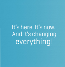 It's here. It's now.  And it's changing everything!